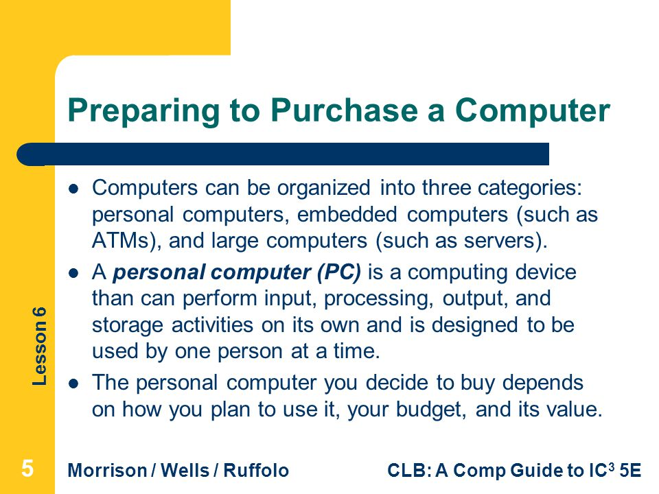 Lesson 6 Morrison / Wells / RuffoloCLB: A Comp Guide to IC 3 5E Preparing to Purchase a Computer Computers can be organized into three categories: per