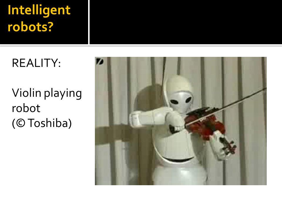 REALITY: Violin playing robot (© Toshiba) Intelligent robots?