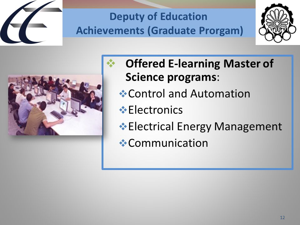 Deputy of Education Achievements (Graduate Prorgam)  Offered E-learning Master of Science programs:  Control and Automation  Electronics  Electrical Energy Management  Communication 12