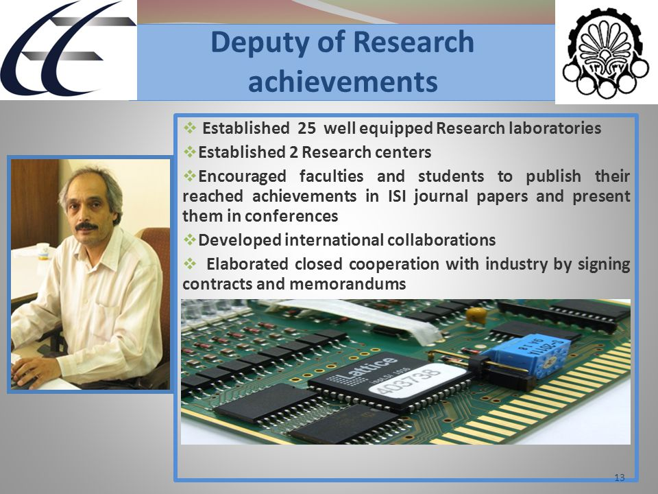 Deputy of Research achievements  Established 25 well equipped Research laboratories  Established 2 Research centers  Encouraged faculties and students to publish their reached achievements in ISI journal papers and present them in conferences  Developed international collaborations  Elaborated closed cooperation with industry by signing contracts and memorandums 13