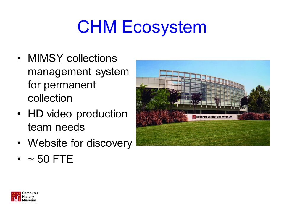 CHM Ecosystem MIMSY collections management system for permanent collection HD video production team needs Website for discovery ~ 50 FTE
