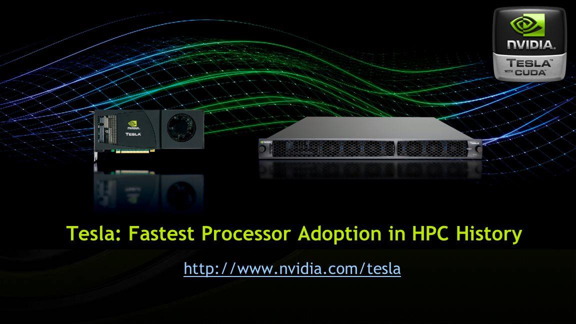 Tesla: Fastest Processor Adoption in HPC History http://www.nvidia.com/tesla