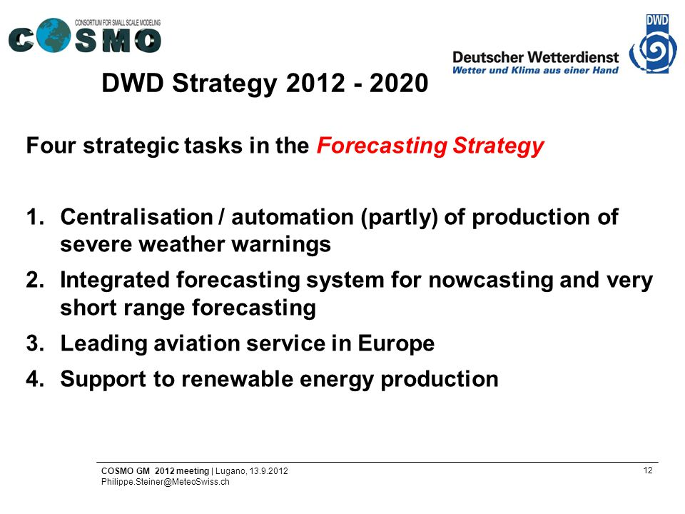 12 COSMO GM 2012 meeting | Lugano, 13.9.2012 Philippe.Steiner@MeteoSwiss.ch Four strategic tasks in the Forecasting Strategy 1.Centralisation / automation (partly) of production of severe weather warnings 2.Integrated forecasting system for nowcasting and very short range forecasting 3.Leading aviation service in Europe 4.Support to renewable energy production DWD Strategy 2012 - 2020