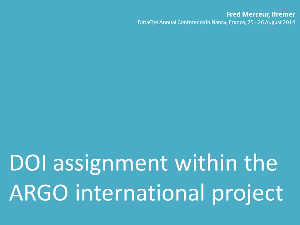 DOI assignment within the ARGO international project Fred Merceur, Ifremer DataCite Annual Conference in Nancy, France, 25 - 26 August 2014