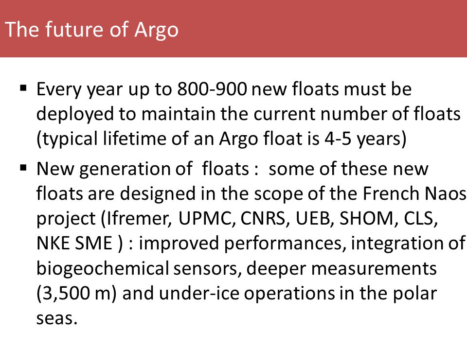 The future of Argo  Every year up to 800-900 new floats must be deployed to maintain the current number of floats (typical lifetime of an Argo float is 4-5 years)  New generation of floats : some of these new floats are designed in the scope of the French Naos project (Ifremer, UPMC, CNRS, UEB, SHOM, CLS, NKE SME ) : improved performances, integration of biogeochemical sensors, deeper measurements (3,500 m) and under-ice operations in the polar seas.