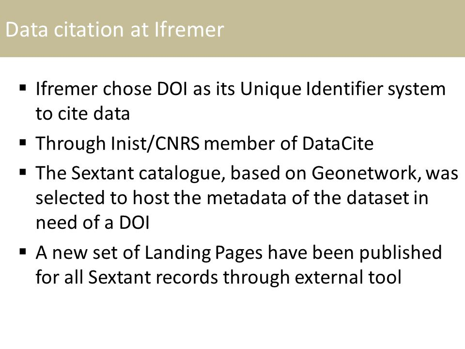 Data citation at Ifremer  Ifremer chose DOI as its Unique Identifier system to cite data  Through Inist/CNRS member of DataCite  The Sextant catalogue, based on Geonetwork, was selected to host the metadata of the dataset in need of a DOI  A new set of Landing Pages have been published for all Sextant records through external tool