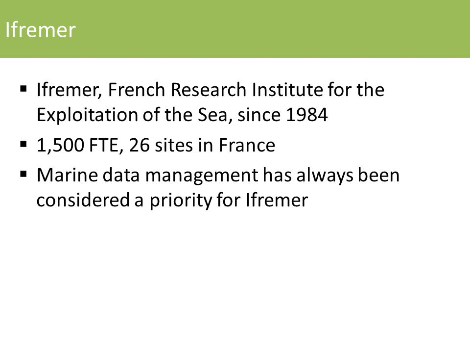 Ifremer  Ifremer, French Research Institute for the Exploitation of the Sea, since 1984  1,500 FTE, 26 sites in France  Marine data management has always been considered a priority for Ifremer