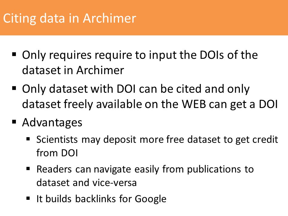Citing data in Archimer  Only requires require to input the DOIs of the dataset in Archimer  Only dataset with DOI can be cited and only dataset freely available on the WEB can get a DOI  Advantages  Scientists may deposit more free dataset to get credit from DOI  Readers can navigate easily from publications to dataset and vice-versa  It builds backlinks for Google