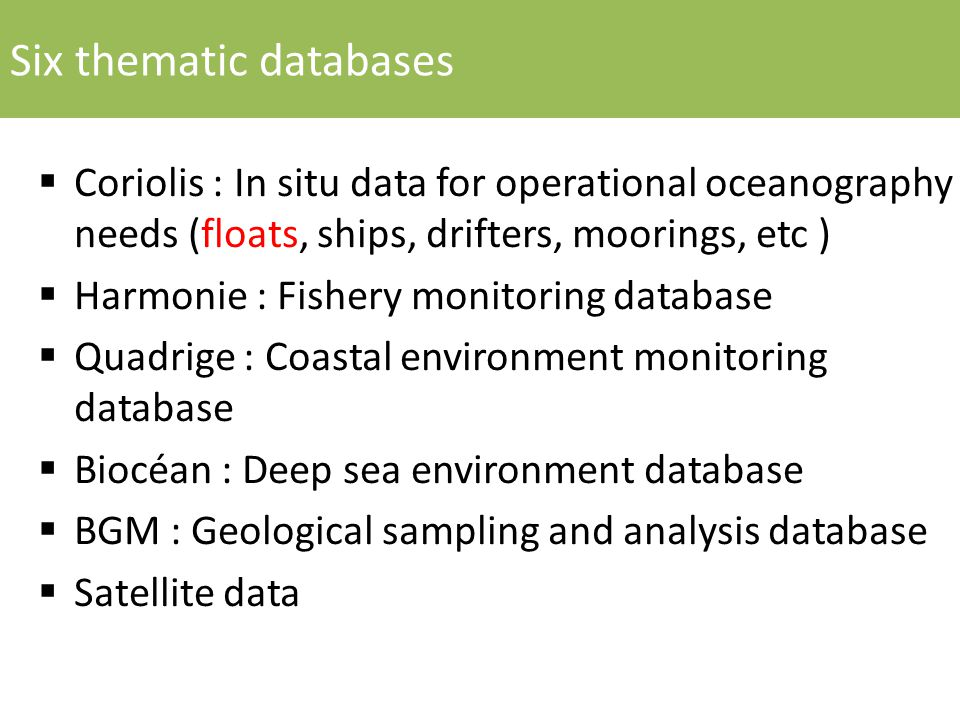 Six thematic databases  Coriolis : In situ data for operational oceanography needs (floats, ships, drifters, moorings, etc )  Harmonie : Fishery monitoring database  Quadrige : Coastal environment monitoring database  Biocéan : Deep sea environment database  BGM : Geological sampling and analysis database  Satellite data