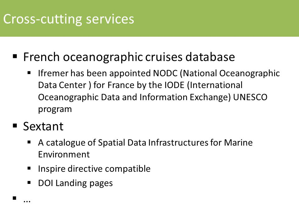 Cross-cutting services  French oceanographic cruises database  Ifremer has been appointed NODC (National Oceanographic Data Center ) for France by the IODE (International Oceanographic Data and Information Exchange) UNESCO program  Sextant  A catalogue of Spatial Data Infrastructures for Marine Environment  Inspire directive compatible  DOI Landing pages  …