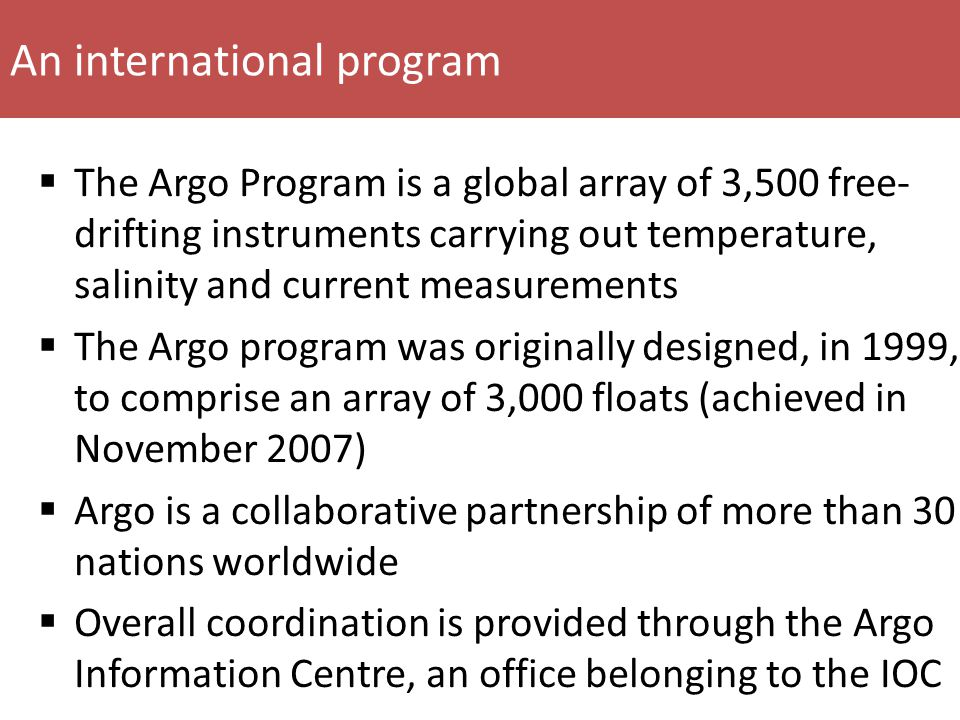 An international program  The Argo Program is a global array of 3,500 free- drifting instruments carrying out temperature, salinity and current measurements  The Argo program was originally designed, in 1999, to comprise an array of 3,000 floats (achieved in November 2007)  Argo is a collaborative partnership of more than 30 nations worldwide  Overall coordination is provided through the Argo Information Centre, an office belonging to the IOC