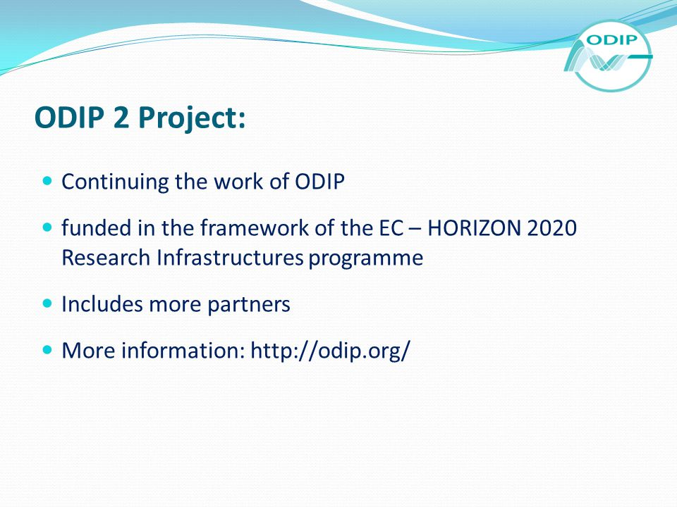 ODIP 2 Project: Continuing the work of ODIP funded in the framework of the EC – HORIZON 2020 Research Infrastructures programme Includes more partners More information: http://odip.org/