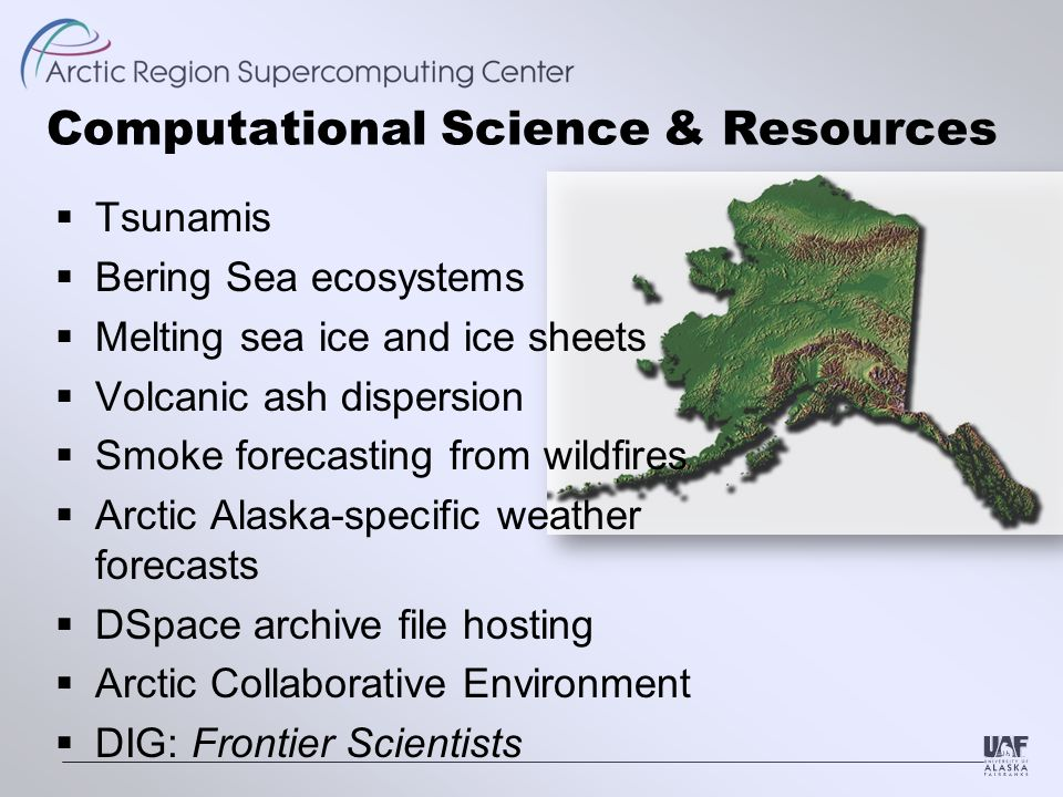 Computational Science & Resources  Tsunamis  Bering Sea ecosystems  Melting sea ice and ice sheets  Volcanic ash dispersion  Smoke forecasting from wildfires  Arctic Alaska-specific weather forecasts  DSpace archive file hosting  Arctic Collaborative Environment  DIG: Frontier Scientists