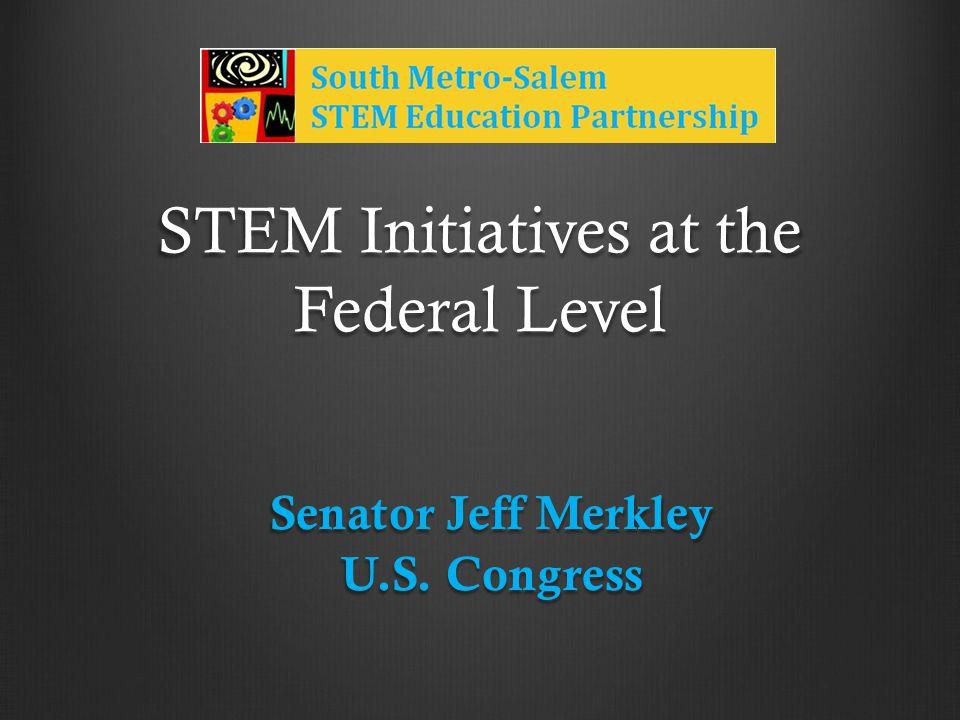 STEM Initiatives at the Federal Level Senator Jeff Merkley U.S. Congress