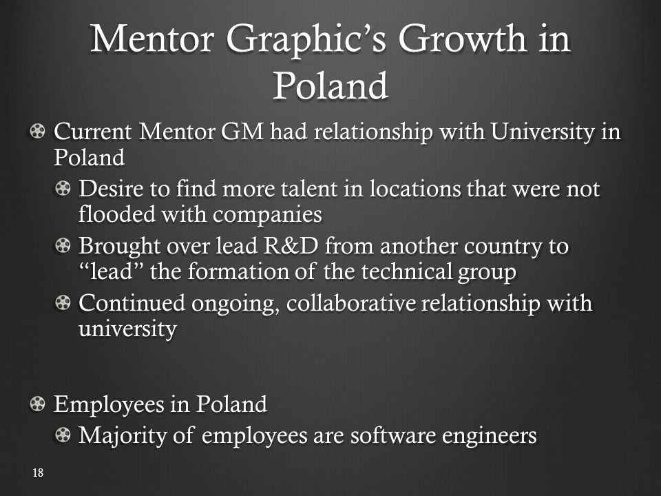 Mentor Graphic's Growth in Poland 18 Current Mentor GM had relationship with University in Poland Desire to find more talent in locations that were not flooded with companies Brought over lead R&D from another country to lead the formation of the technical group Continued ongoing, collaborative relationship with university Employees in Poland Majority of employees are software engineers