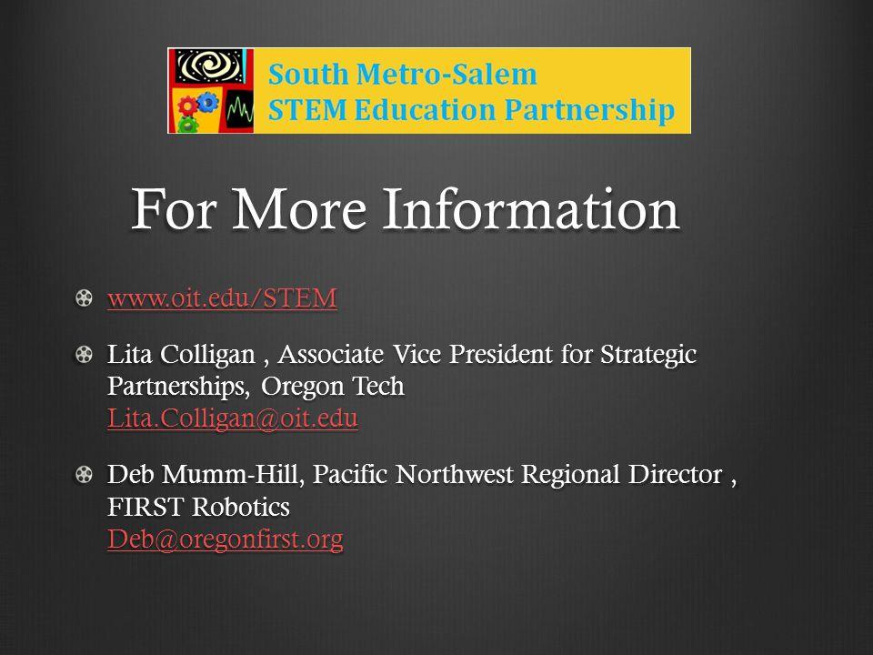 For More Information www.oit.edu/STEM Lita Colligan, Associate Vice President for Strategic Partnerships, Oregon Tech Lita.Colligan@oit.edu Lita.Colligan@oit.edu Deb Mumm-Hill, Pacific Northwest Regional Director, FIRST Robotics Deb@oregonfirst.org Deb@oregonfirst.org