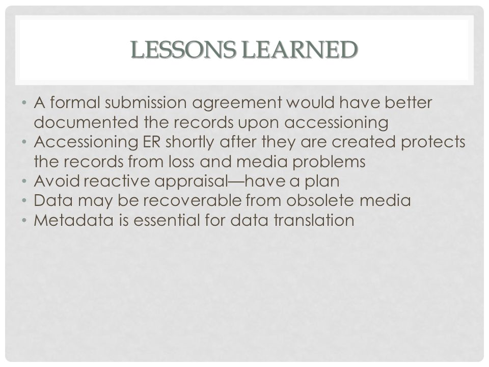 LESSONS LEARNED A formal submission agreement would have better documented the records upon accessioning Accessioning ER shortly after they are create