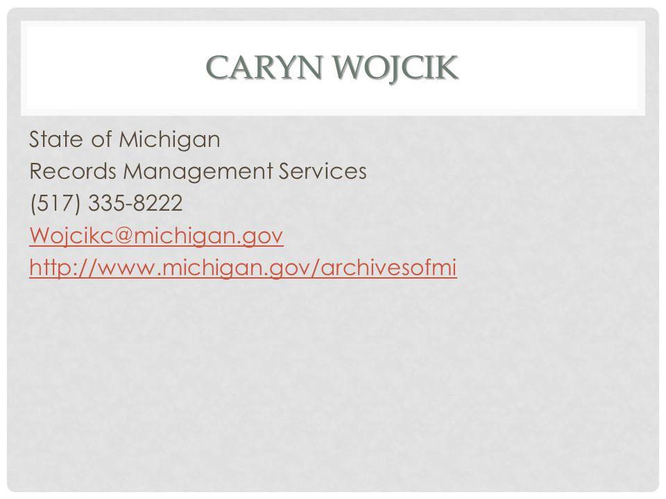 CARYN WOJCIK State of Michigan Records Management Services (517) 335-8222 Wojcikc@michigan.gov http://www.michigan.gov/archivesofmi