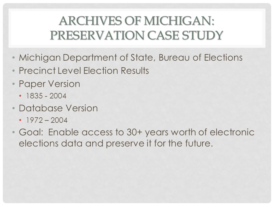 ARCHIVES OF MICHIGAN: PRESERVATION CASE STUDY Michigan Department of State, Bureau of Elections Precinct Level Election Results Paper Version 1835 - 2004 Database Version 1972 – 2004 Goal: Enable access to 30+ years worth of electronic elections data and preserve it for the future.