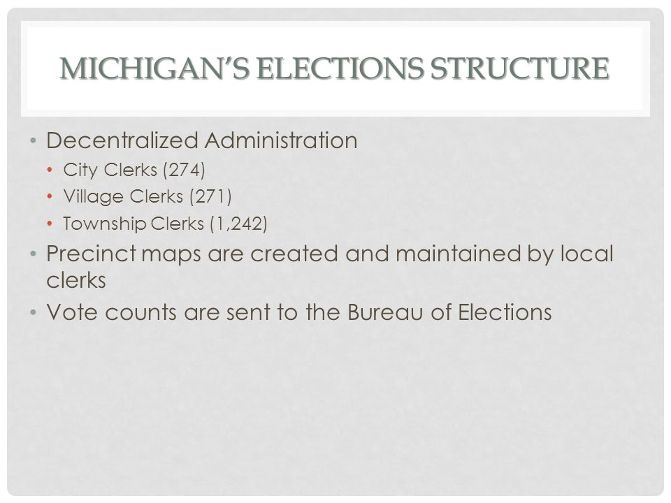 MICHIGAN'S ELECTIONS STRUCTURE Decentralized Administration City Clerks (274) Village Clerks (271) Township Clerks (1,242) Precinct maps are created a