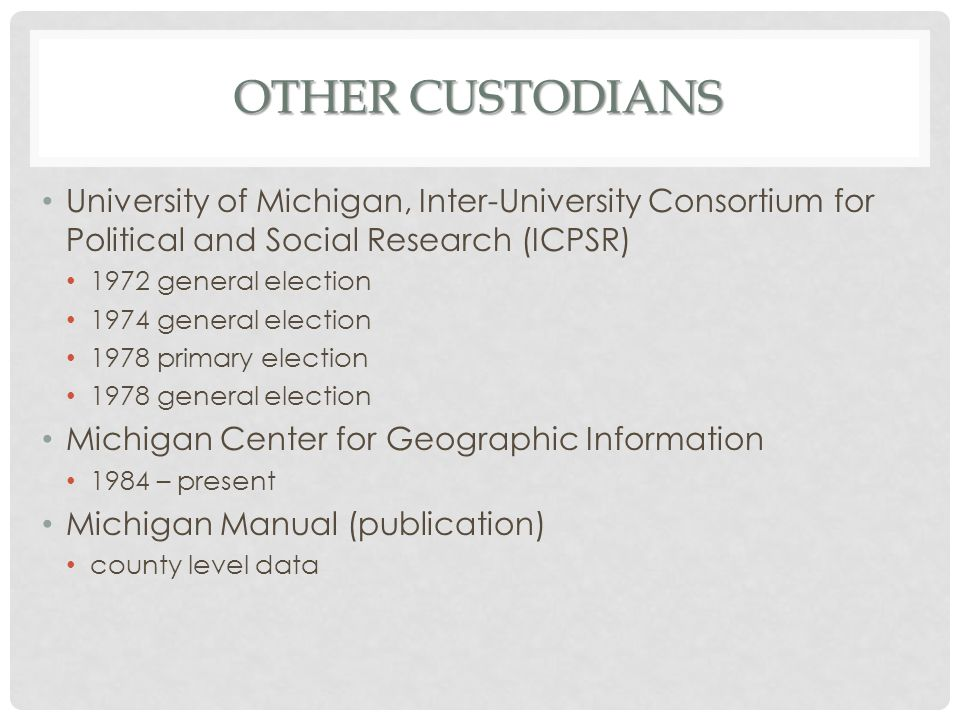 OTHER CUSTODIANS University of Michigan, Inter-University Consortium for Political and Social Research (ICPSR) 1972 general election 1974 general election 1978 primary election 1978 general election Michigan Center for Geographic Information 1984 – present Michigan Manual (publication) county level data