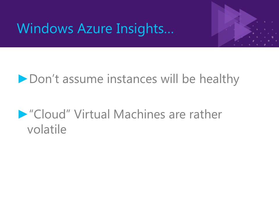 Windows Azure Insights… ► Don't assume instances will be healthy ► Cloud Virtual Machines are rather volatile