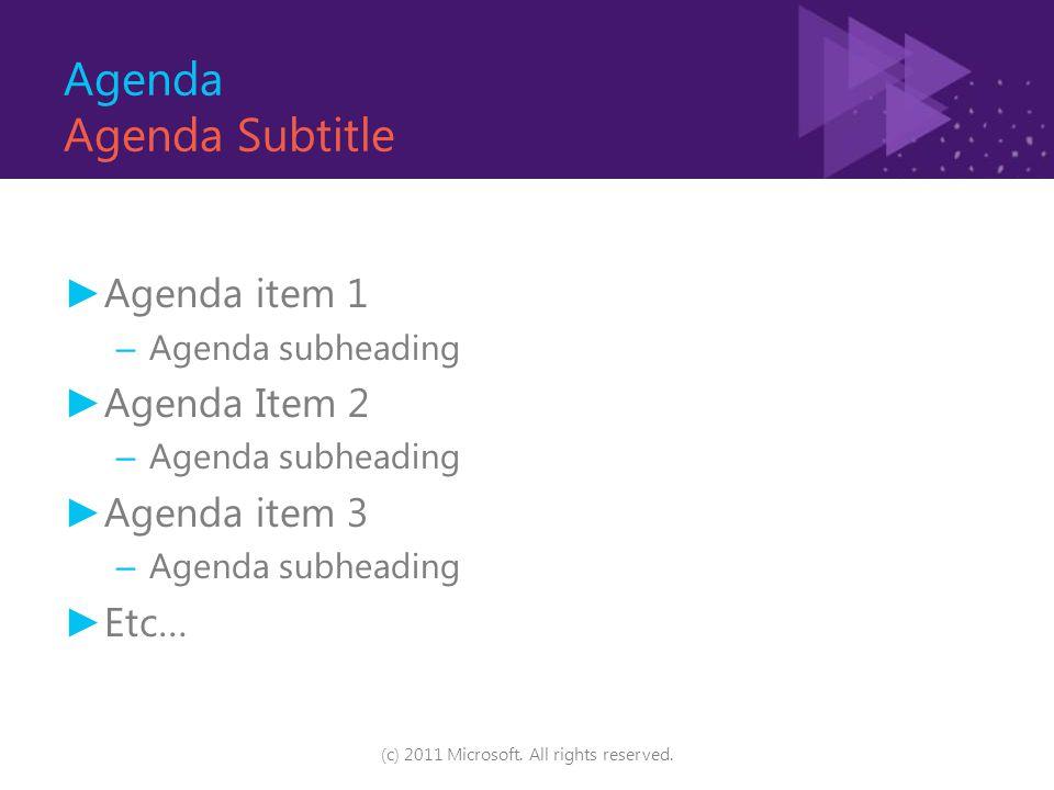 Agenda Agenda Subtitle ► Agenda item 1 – Agenda subheading ► Agenda Item 2 – Agenda subheading ► Agenda item 3 – Agenda subheading ► Etc… (c) 2011 Microsoft.