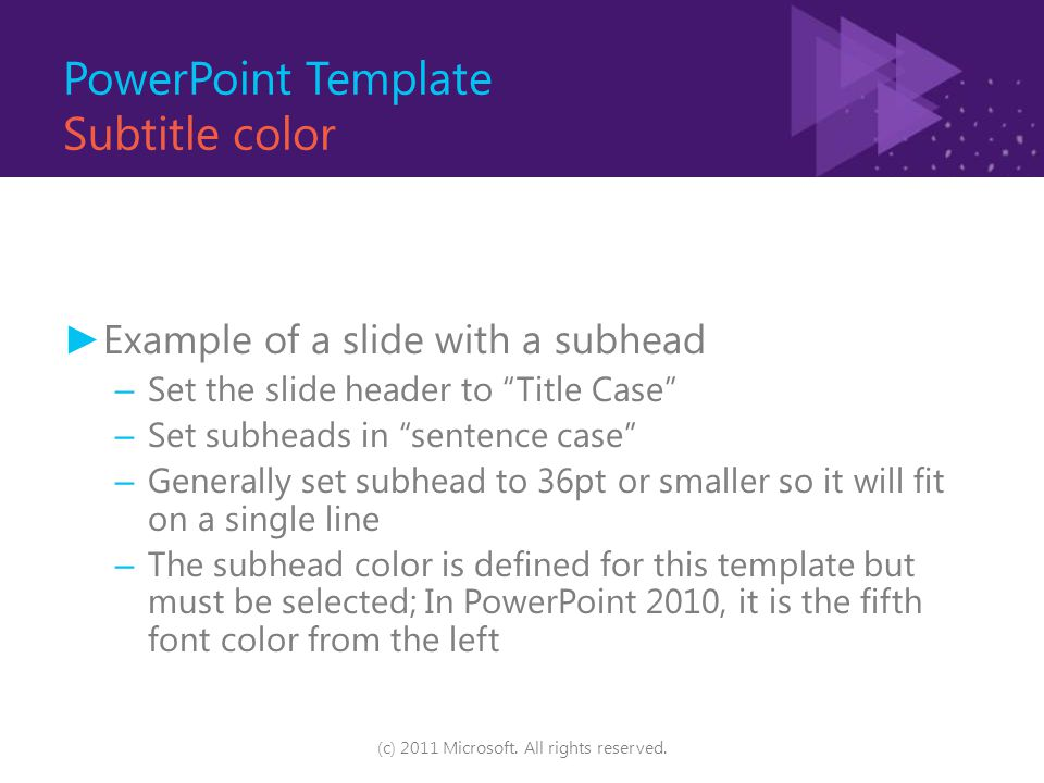 PowerPoint Template Subtitle color ► Example of a slide with a subhead – Set the slide header to Title Case – Set subheads in sentence case – Generally set subhead to 36pt or smaller so it will fit on a single line – The subhead color is defined for this template but must be selected; In PowerPoint 2010, it is the fifth font color from the left (c) 2011 Microsoft.