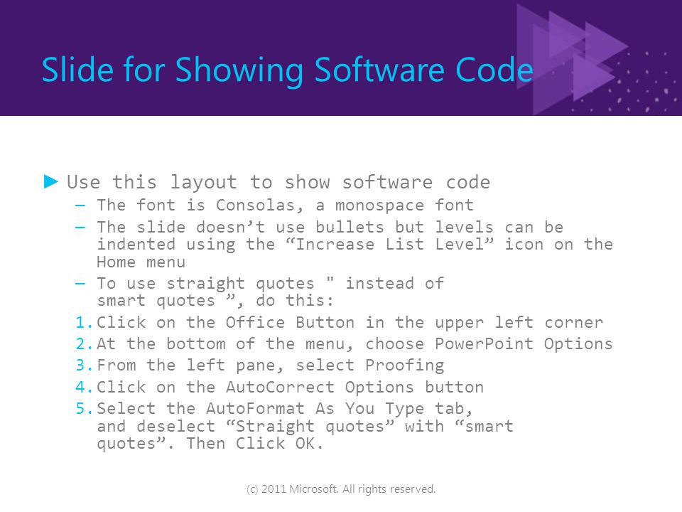 Slide for Showing Software Code ►Use this layout to show software code – The font is Consolas, a monospace font – The slide doesn't use bullets but levels can be indented using the Increase List Level icon on the Home menu – To use straight quotes instead of smart quotes , do this: 1.Click on the Office Button in the upper left corner 2.At the bottom of the menu, choose PowerPoint Options 3.From the left pane, select Proofing 4.Click on the AutoCorrect Options button 5.Select the AutoFormat As You Type tab, and deselect Straight quotes with smart quotes .