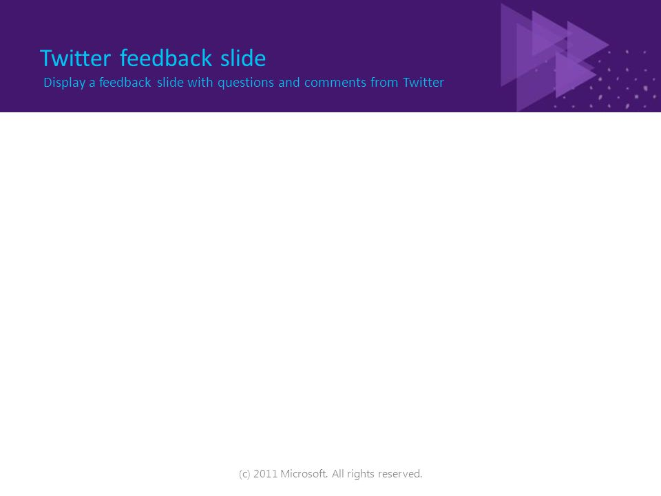 Twitter feedback slide Display a feedback slide with questions and comments from Twitter (c) 2011 Microsoft.