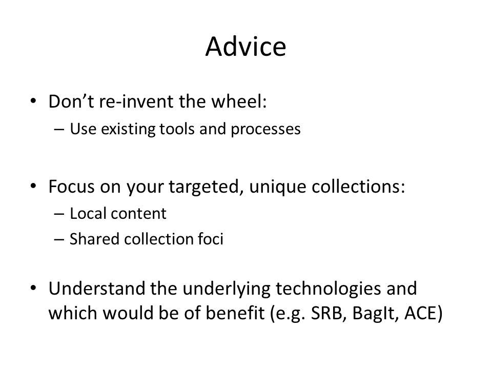 Advice Don't re-invent the wheel: – Use existing tools and processes Focus on your targeted, unique collections: – Local content – Shared collection foci Understand the underlying technologies and which would be of benefit (e.g.