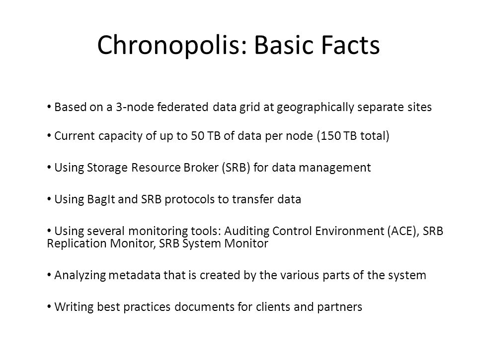 Chronopolis: Basic Facts Based on a 3-node federated data grid at geographically separate sites Current capacity of up to 50 TB of data per node (150 TB total) Using Storage Resource Broker (SRB) for data management Using BagIt and SRB protocols to transfer data Using several monitoring tools: Auditing Control Environment (ACE), SRB Replication Monitor, SRB System Monitor Analyzing metadata that is created by the various parts of the system Writing best practices documents for clients and partners