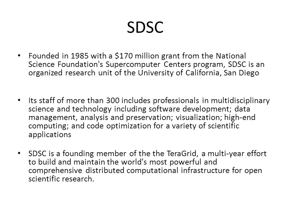 SDSC Founded in 1985 with a $170 million grant from the National Science Foundation s Supercomputer Centers program, SDSC is an organized research unit of the University of California, San Diego Its staff of more than 300 includes professionals in multidisciplinary science and technology including software development; data management, analysis and preservation; visualization; high-end computing; and code optimization for a variety of scientific applications SDSC is a founding member of the the TeraGrid, a multi-year effort to build and maintain the world s most powerful and comprehensive distributed computational infrastructure for open scientific research.