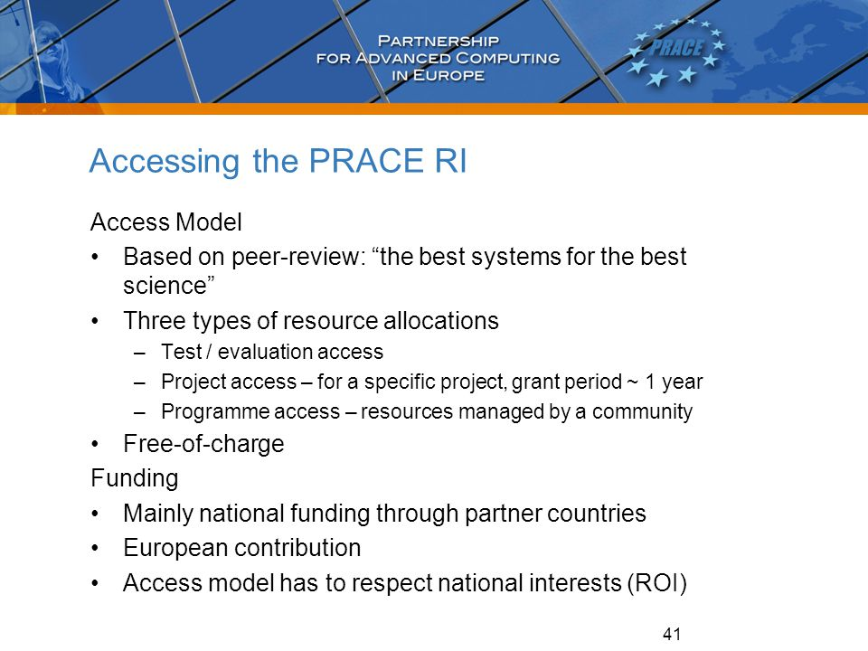 "41 Accessing the PRACE RI Access Model Based on peer-review: ""the best systems for the best science"" Three types of resource allocations –Test / evalu"