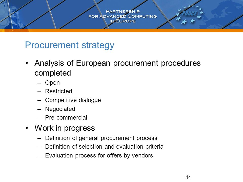 44 Procurement strategy Analysis of European procurement procedures completed –Open –Restricted –Competitive dialogue –Negociated –Pre-commercial Work