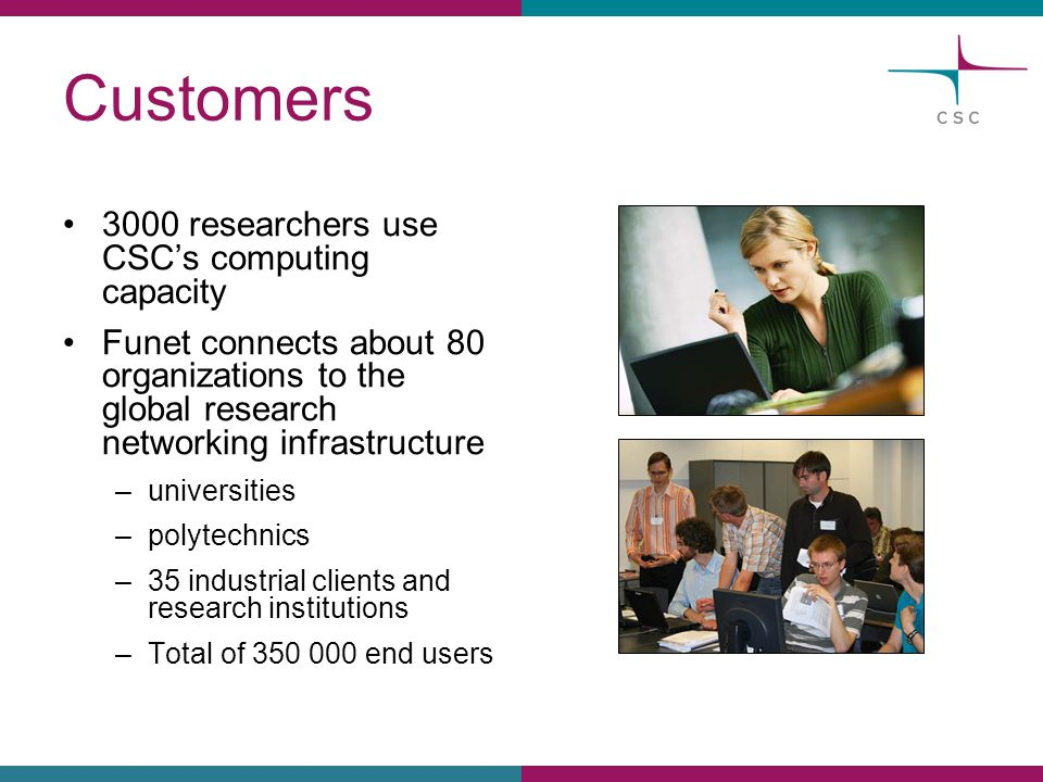 Customers 3000 researchers use CSC's computing capacity Funet connects about 80 organizations to the global research networking infrastructure –univer