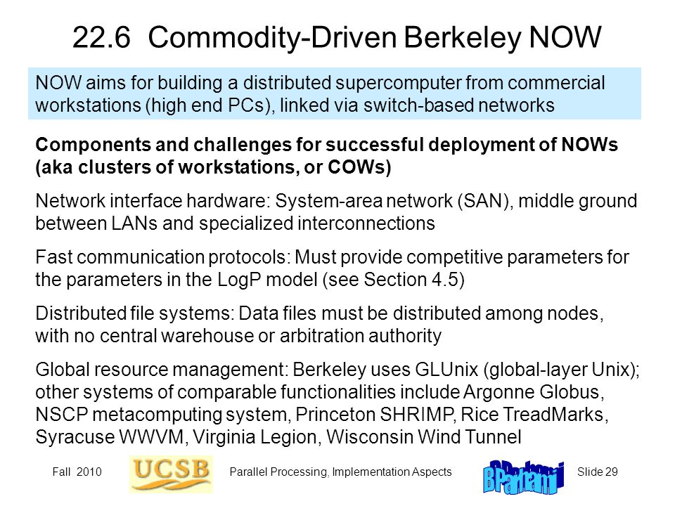 Fall 2010Parallel Processing, Implementation AspectsSlide 29 22.6 Commodity-Driven Berkeley NOW NOW aims for building a distributed supercomputer from commercial workstations (high end PCs), linked via switch-based networks Components and challenges for successful deployment of NOWs (aka clusters of workstations, or COWs) Network interface hardware: System-area network (SAN), middle ground between LANs and specialized interconnections Fast communication protocols: Must provide competitive parameters for the parameters in the LogP model (see Section 4.5) Distributed file systems: Data files must be distributed among nodes, with no central warehouse or arbitration authority Global resource management: Berkeley uses GLUnix (global-layer Unix); other systems of comparable functionalities include Argonne Globus, NSCP metacomputing system, Princeton SHRIMP, Rice TreadMarks, Syracuse WWVM, Virginia Legion, Wisconsin Wind Tunnel