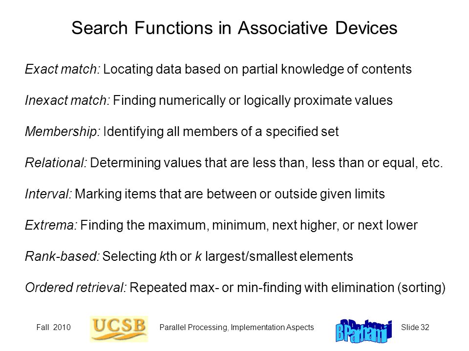 Fall 2010Parallel Processing, Implementation AspectsSlide 32 Search Functions in Associative Devices Exact match: Locating data based on partial knowledge of contents Inexact match: Finding numerically or logically proximate values Membership: Identifying all members of a specified set Relational: Determining values that are less than, less than or equal, etc.