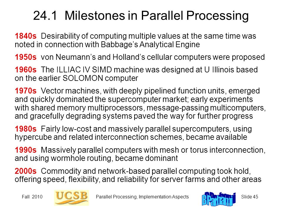 Fall 2010Parallel Processing, Implementation AspectsSlide 45 24.1 Milestones in Parallel Processing 1840s Desirability of computing multiple values at the same time was noted in connection with Babbage's Analytical Engine 1950s von Neumann's and Holland's cellular computers were proposed 1960s The ILLIAC IV SIMD machine was designed at U Illinois based on the earlier SOLOMON computer 1970s Vector machines, with deeply pipelined function units, emerged and quickly dominated the supercomputer market; early experiments with shared memory multiprocessors, message-passing multicomputers, and gracefully degrading systems paved the way for further progress 1980s Fairly low-cost and massively parallel supercomputers, using hypercube and related interconnection schemes, became available 1990s Massively parallel computers with mesh or torus interconnection, and using wormhole routing, became dominant 2000s Commodity and network-based parallel computing took hold, offering speed, flexibility, and reliability for server farms and other areas