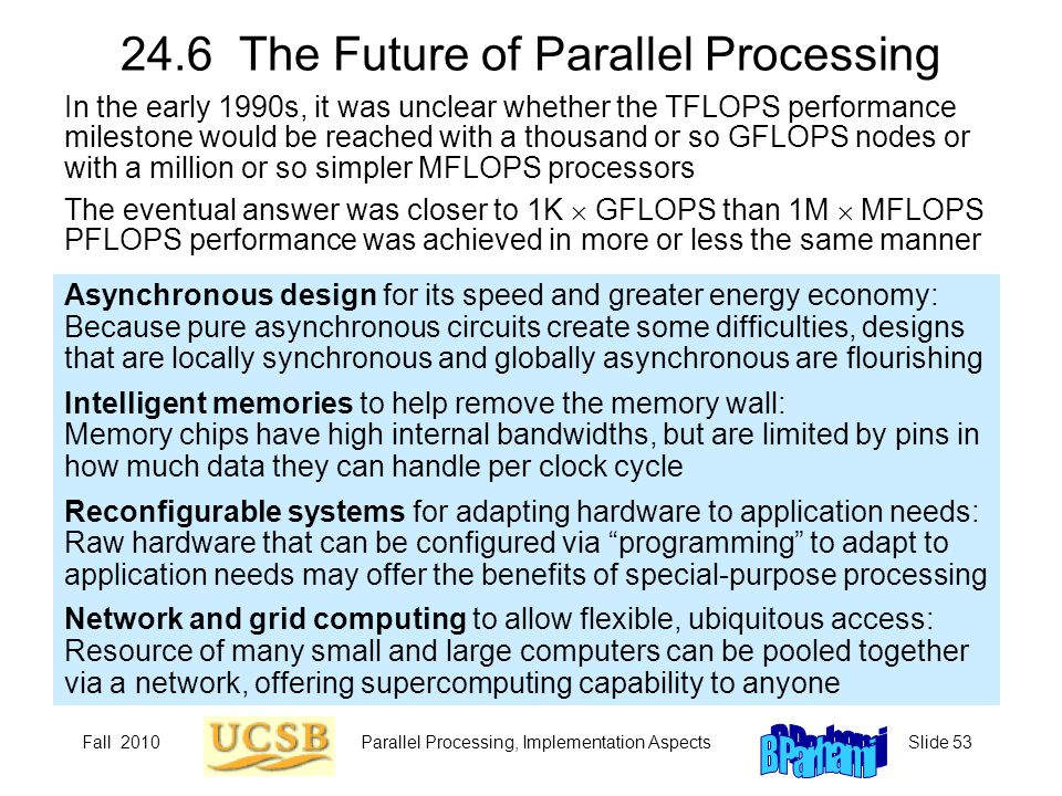 Fall 2010Parallel Processing, Implementation AspectsSlide 53 24.6 The Future of Parallel Processing Asynchronous design for its speed and greater ener