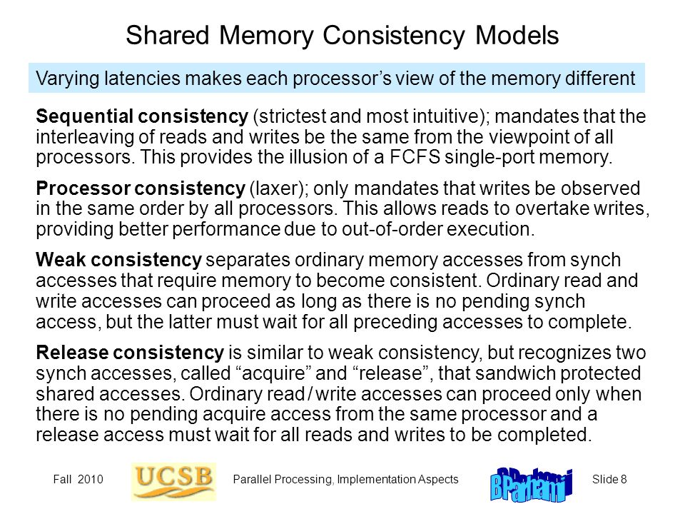 Fall 2010Parallel Processing, Implementation AspectsSlide 8 Shared Memory Consistency Models Sequential consistency (strictest and most intuitive); mandates that the interleaving of reads and writes be the same from the viewpoint of all processors.