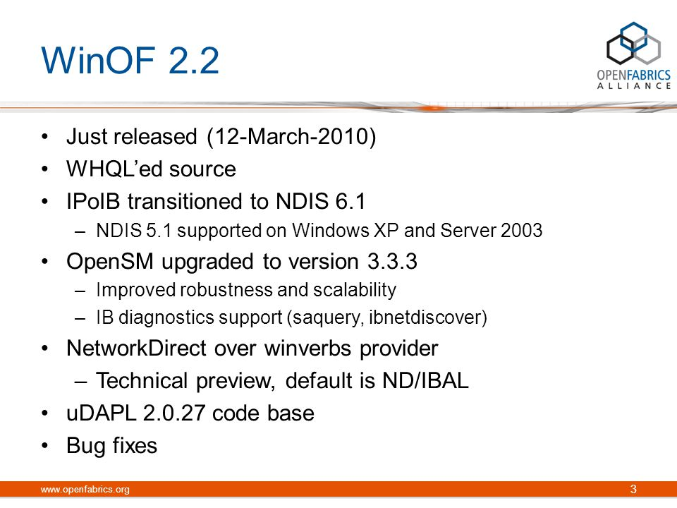 WinOF 2.2 Just released (12-March-2010) WHQL'ed source IPoIB transitioned to NDIS 6.1 –NDIS 5.1 supported on Windows XP and Server 2003 OpenSM upgraded to version 3.3.3 –Improved robustness and scalability –IB diagnostics support (saquery, ibnetdiscover) NetworkDirect over winverbs provider –Technical preview, default is ND/IBAL uDAPL 2.0.27 code base Bug fixes 3 www.openfabrics.org