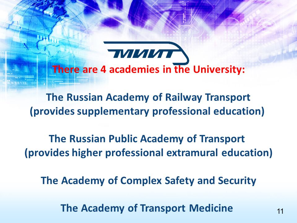 There are 4 academies in the University: The Russian Academy of Railway Transport (provides supplementary professional education) The Russian Public Academy of Transport (provides higher professional extramural education) The Academy of Complex Safety and Security The Academy of Transport Medicine 1