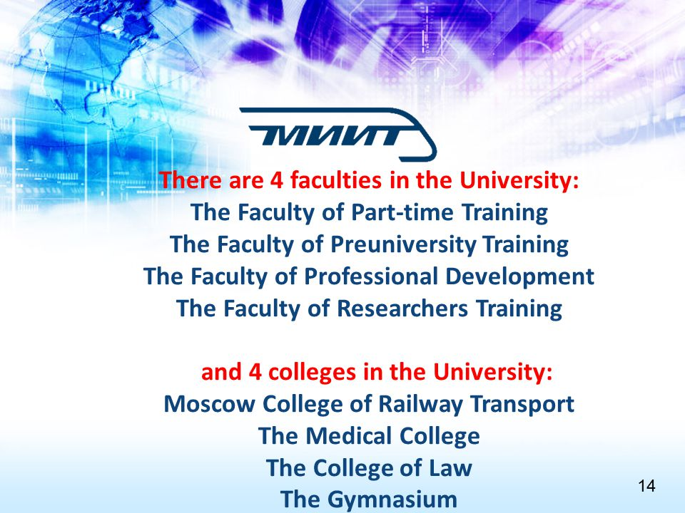 There are 4 faculties in the University: The Faculty of Part-time Training The Faculty of Preuniversity Training The Faculty of Professional Development The Faculty of Researchers Training and 4 colleges in the University: Moscow College of Railway Transport The Medical College The College of Law The Gymnasium 1414
