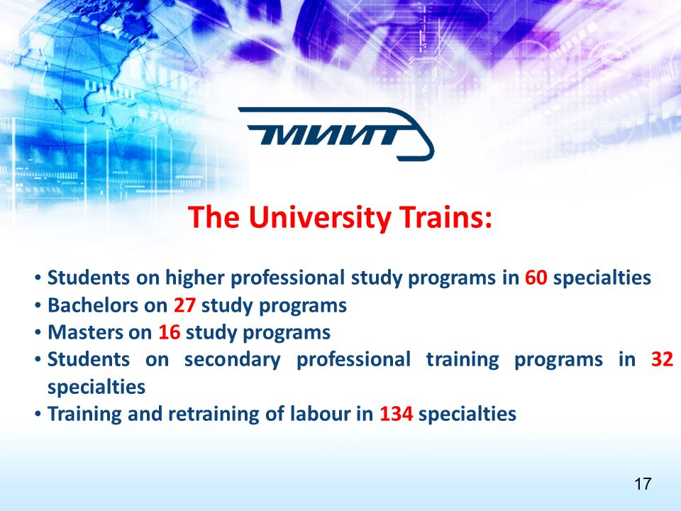 The University Trains: Students on higher professional study programs in 60 specialties Bachelors on 27 study programs Masters on 16 study programs Students on secondary professional training programs in 32 specialties Training and retraining of labour in 134 specialties 1717