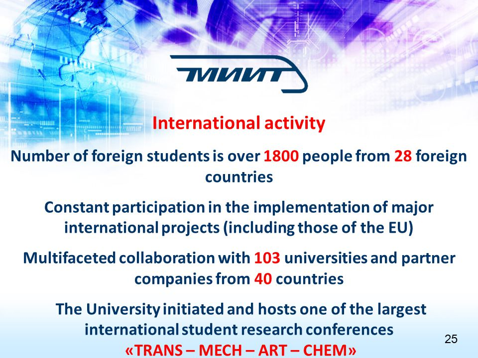 International activity Number of foreign students is over 1800 people from 28 foreign countries Constant participation in the implementation of major international projects (including those of the EU) Multifaceted collaboration with 103 universities and partner companies from 40 countries The University initiated and hosts one of the largest international student research conferences «TRANS – MECH – ART – CHEM» 2525