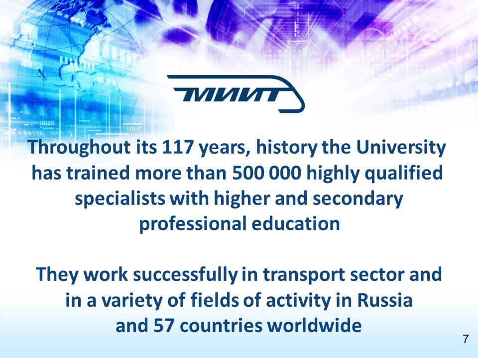 Throughout its 117 years, history the University has trained more than 500 000 highly qualified specialists with higher and secondary professional education They work successfully in transport sector and in a variety of fields of activity in Russia and 57 countries worldwide 7