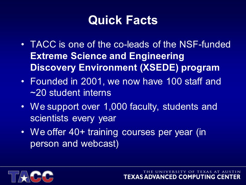 Quick Facts TACC is one of the co-leads of the NSF-funded Extreme Science and Engineering Discovery Environment (XSEDE) program Founded in 2001, we now have 100 staff and ~20 student interns We support over 1,000 faculty, students and scientists every year We offer 40+ training courses per year (in person and webcast)