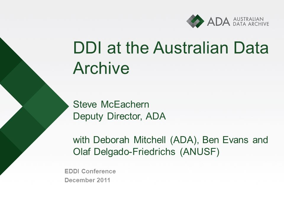 DDI at the Australian Data Archive Steve McEachern Deputy Director, ADA with Deborah Mitchell (ADA), Ben Evans and Olaf Delgado-Friedrichs (ANUSF) EDDI Conference December 2011