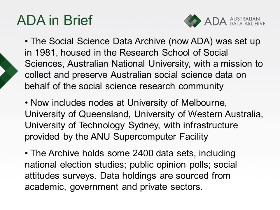 ADA NCRIS/NeAT development The original research community needs identified by the ASSDA Advisory Panel to be addressed by the ASeSS project were as follows: 1.A coherent single point of access for nationally significant social science and associated humanities resources, including access for researchers, students, government bodies, and other external agencies.